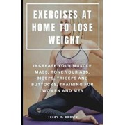 Exercises at Home to Lose Weight: Increase Your Muscle Mass, Tone Your Abs, Biceps, Triceps and Buttocks, Training for Women and Men, Paperback/Jessy M. Brown