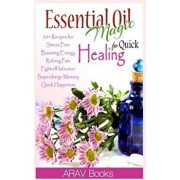 Essential Oil Magic for Quick Healing: 50+ Beginners Recipes, Guide You to Get Started with Easily Availabe Essential Oils for Stress Free, Boosting E, Paperback/Arav Book