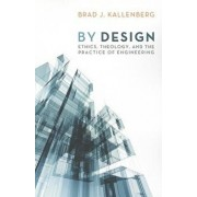 By Design: Ethics, Theology, and the Practice of Engineering, Paperback/Brad J. Kallenberg