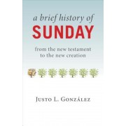 A Brief History of Sunday: From the New Testament to the New Creation, Paperback