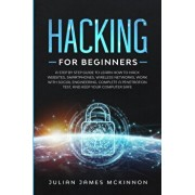 Hacking for Beginners: A Step by Step Guide to Learn How to Hack Websites, Smartphones, Wireless Networks, Work with Social Engineering, Comp, Paperback/Julian James McKinnon