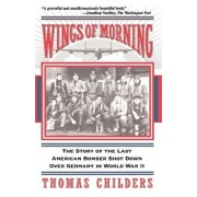 Wings of Morning: The Story of the Last American Bomber Shot Down Over Germany in World War II, Paperback/Thomas Childers