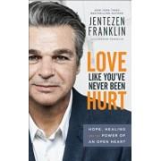 Love Like You've Never Been Hurt: Hope, Healing and the Power of an Open Heart, Paperback/Jentezen Franklin