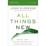 All Things New Study Guide: Heaven, Earth, and the Restoration of Everything You Love, Paperback/John Eldredge