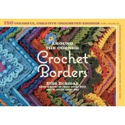 Around the Corner Crochet Borders: 150 Colorful, Creative Edging Designs with Charts & Instructions for Turning the Corner Perfectly Every Time, Paperback
