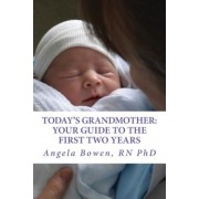 Today's Grandmother: Your Guide to the First Two Years: A Lot Has Changed Since You Had Your Baby! the How-To Book to Become an Active and, Paperback