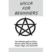 Wicca for Beginners: The ultimate guide to Wicca, Wiccan spells, Wiccan beliefs, rituals, magic, and witchcraft!, Paperback/Stephanie Mills