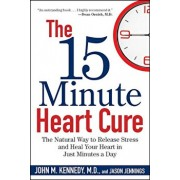 The 15 Minute Heart Cure: The Natural Way to Release Stress and Heal Your Heart in Just Minutes a Day, Paperback/John M. Kennedy