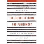 Future of Crime and Punishment: Smart Policies for Reducing Crime and Saving Money (Updated), Paperback/William R. Kelly