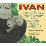 Ivan: The Remarkable True Story of the Shopping Mall Gorilla, Hardcover