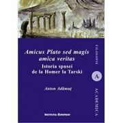 Amicus Plato sed magis amica veritas. Istoria spusei de la Homer la Tarski/Anton I. Adamut