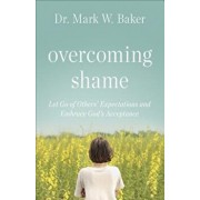 Overcoming Shame: Let Go of Others' Expectations and Embrace God's Acceptance, Paperback/Mark W. Baker