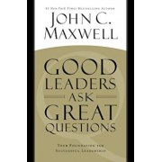 Good Leaders Ask Great Questions: Your Foundation for Successful Leadership, Hardcover/John C. Maxwell