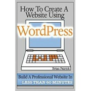 How to Create a Website Using Wordpress: The Beginner's Blueprint for Building a Professional Website in Less Than 60 Minutes, Paperback/Brian Patrick