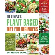 The Complete Plant Based Diet for Beginners: Easy, Delicious & Healthy Recipes to Reset Your Body and Live a Healthy Life (21-Day Meal Plan to Kicksta, Paperback/Merdy Bouk