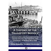 A History of the Transport Service: Adventures and Experiences of United States Transports and Cruisers, in World War One, Paperback/Vice Admiral Albert Gleaves