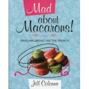 Mad about Macarons!: Make Macarons Like the French, Hardcover