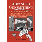 Advanced Gunsmithing: A Manual of Instruction in the Manufacture, Alteration, and Repair of Firearms, Paperback/W. F. Vickery