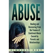 Abuse: Healing and Recovering from the Trauma of Emotional Abuse Caused by Parents and Relationships, Paperback/Kimberly Ruby