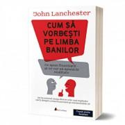 Cum sa vorbesti pe limba banilor: Ce spun finantistii si ce vor sa spuna in realitate/John Lanchester