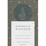 Recapturing the Wonder: Transcendent Faith in a Disenchanted World, Paperback/Mike Cosper