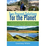 Two Percent Solutions for the Planet - 50 Low-Cost, Low-Tech, Nature-Based Practices for Combatting Hunger, Drought, and Climate Change (9781603586177)