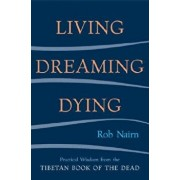 Living, Dreaming, Dying: Wisdom for Everyday Life from the Tibetan Book of the Dead, Paperback/Rob Nairn