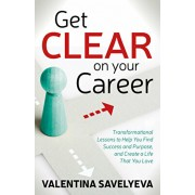Get Clear on Your Career: Transformational Lessons to Help You Find Success and Purpose, and Create a Life That You Love, Paperback/Valentina Savelyeva