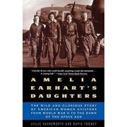 Amelia Earhart's Daughters: The Wild and Glorious Story of American Women Aviators from World War II to the Dawn of the Space Age, Paperback/Leslie Haynsworth