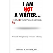 I'm Not a Writer...I'm Just in Graduate School: A Guide to Writing Critically, Clearly and Coherently, Paperback