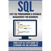SQL: Easy SQL Programming & Database Management for Beginners, Your Step-By-Step Guide to Learning the SQL Database, Paperback/Felix Alvaro