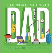 This Is the Book You Give Your Dad: Everything an Awesome Father Wants to Know, Hardcover/Matt Goulet