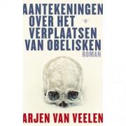 Aantekeningen over het verplaatsen van obelisken - Arjen Van Veelen