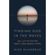 Finding God in the Waves: How I Lost My Faith and Found It Again Through Science