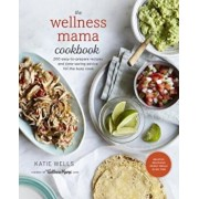 The Wellness Mama Cookbook: 200 Easy-To-Prepare Recipes and Time-Saving Advice for the Busy Cook, Hardcover/Katie Wells