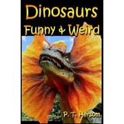 Dinosaurs Funny & Weird Extinct Animals: Learn with Amazing Dinosaur Pictures and Fun Facts About Dinosaur Fossils, Names and More, A Kids Book About, Paperback/P. T. Hersom
