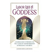 Labor Like a Goddess: A Fearless Guide to Preparing for the 7 Gates of Transformation in Pregnancy and Birth, Hardcover/Alexandria Moran