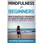 Mindfulness for Beginners: How to Drastically Transform All Areas of Your Life & Health with Powerful Mindfulness Techniques, Paperback/Marta Tuchowska