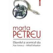 Diavolul si ucenicul sau: Nae Ionescu - Mihail Sebastian. Ed. a III-a/Marta Petreu