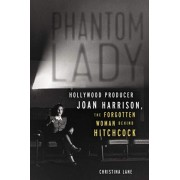 Phantom Lady: Hollywood Producer Joan Harrison, the Forgotten Woman Behind Hitchcock, Hardcover/Christina Lane
