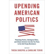 Upending American Politics: Polarizing Parties, Ideological Elites, and Citizen Activists from the Tea Party to the Anti-Trump Resistance, Paperback/Theda Skocpol