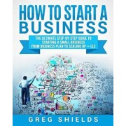 How to Start a Business: The Ultimate Step-By-Step Guide to Starting a Small Business from Business Plan to Scaling Up + LLC, Paperback/Greg Shields