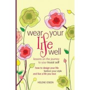 Wear Your Life Well: Lessons on the Journey to Your Truest Self: How to Design Your Life, Fashion Your Style and Live a Life You Love.