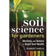 Soil Science for Gardeners: Working with Nature to Build Soil Health, Paperback/Robert Pavlis