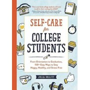 Self-Care for College Students: From Orientation to Graduation, 150+ Easy Ways to Stay Happy, Healthy, and Stress-Free, Hardcover/Julia Dellitt