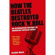 How the Beatles Destroyed Rock 'n' Roll: An Alternative History of American Popular Music, Paperback/Elijah Wald