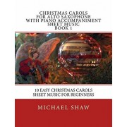 Christmas Carols for Alto Saxophone with Piano Accompaniment Sheet Music Book 1: 10 Easy Christmas Carols Sheet Music for Beginners, Paperback/Michael Shaw
