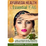 Ayurveda Health & Essential Oils: A Guide to Natural Ayurvedic Healing, Aromatherapy and Weight Loss Using Essential Oils, Paperback/Sandra Willis