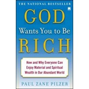God Wants You to Be Rich: How and Why Everyone Can Enjoy Material and Spiritual Wealth in Our Abundant World, Paperback/Paul Zane Pilzer