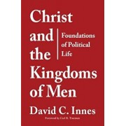 Christ and the Kingdoms of Men: Foundations of Political Life, Paperback/David C. Innes